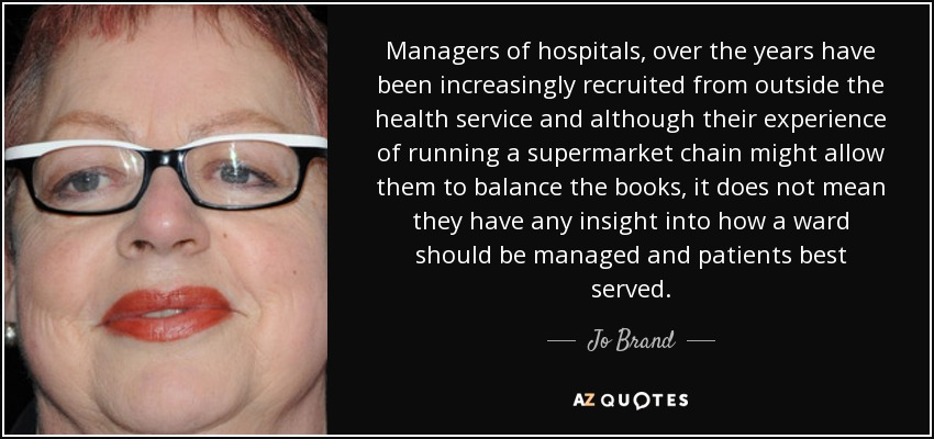 Managers of hospitals, over the years have been increasingly recruited from outside the health service and although their experience of running a supermarket chain might allow them to balance the books, it does not mean they have any insight into how a ward should be managed and patients best served. - Jo Brand
