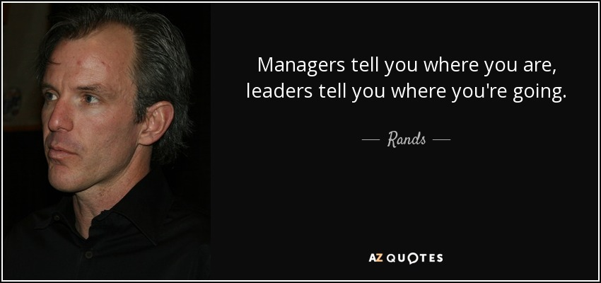 Managers tell you where you are, leaders tell you where you're going. - Rands