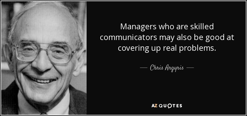 Managers who are skilled communicators may also be good at covering up real problems. - Chris Argyris