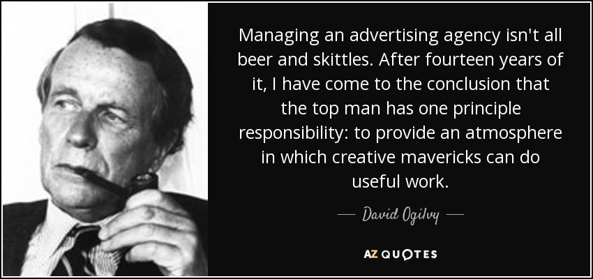 Managing an advertising agency isn't all beer and skittles. After fourteen years of it, I have come to the conclusion that the top man has one principle responsibility: to provide an atmosphere in which creative mavericks can do useful work. - David Ogilvy