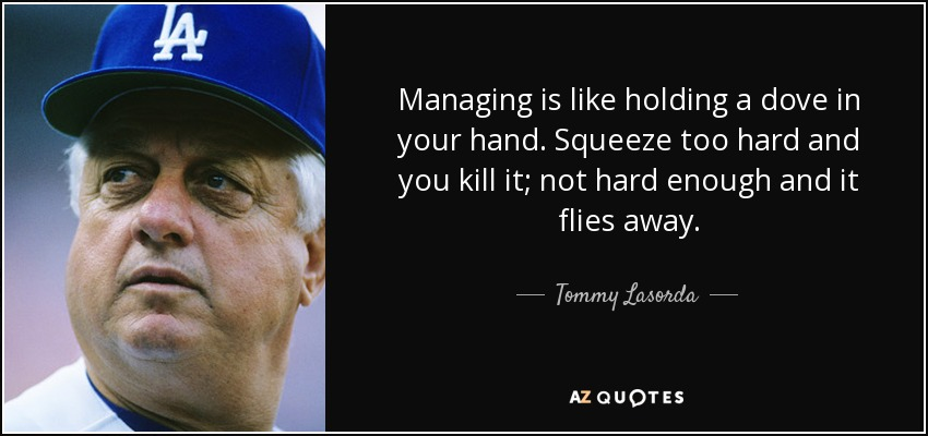Managing is like holding a dove in your hand. Squeeze too hard and you kill it; not hard enough and it flies away. - Tommy Lasorda