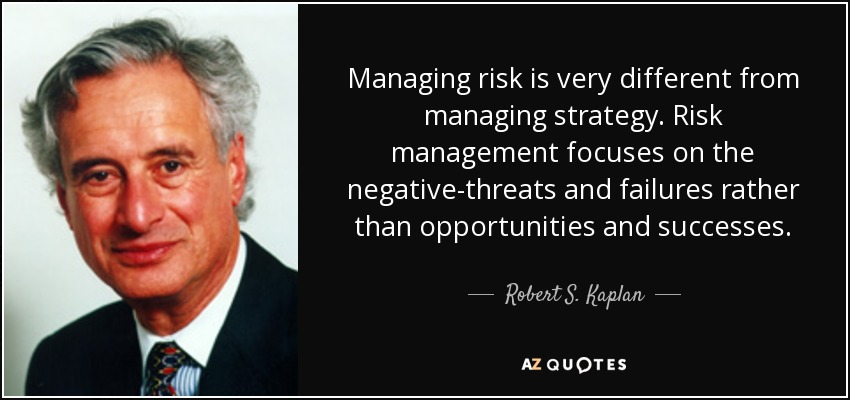 Managing risk is very different from managing strategy. Risk management focuses on the negative-threats and failures rather than opportunities and successes. - Robert S. Kaplan
