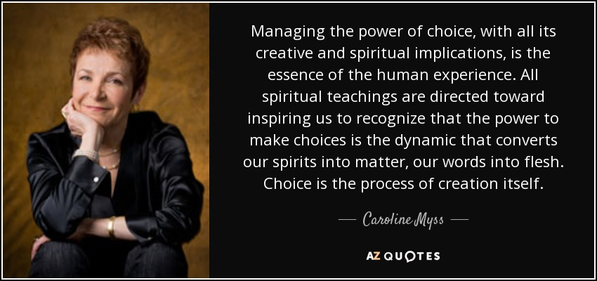 Managing the power of choice, with all its creative and spiritual implications, is the essence of the human experience. All spiritual teachings are directed toward inspiring us to recognize that the power to make choices is the dynamic that converts our spirits into matter, our words into flesh. Choice is the process of creation itself. - Caroline Myss