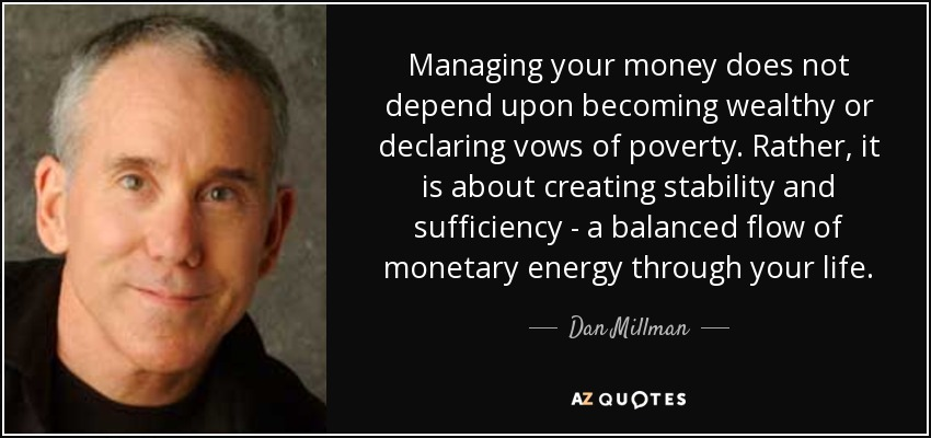 Managing your money does not depend upon becoming wealthy or declaring vows of poverty. Rather, it is about creating stability and sufficiency - a balanced flow of monetary energy through your life. - Dan Millman