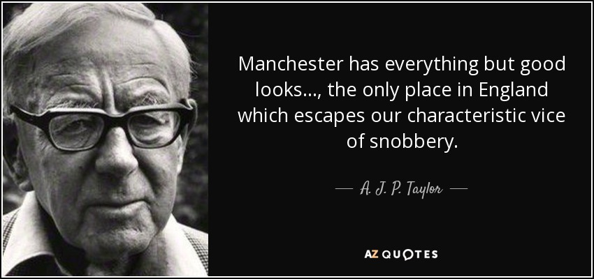 Manchester has everything but good looks..., the only place in England which escapes our characteristic vice of snobbery. - A. J. P. Taylor