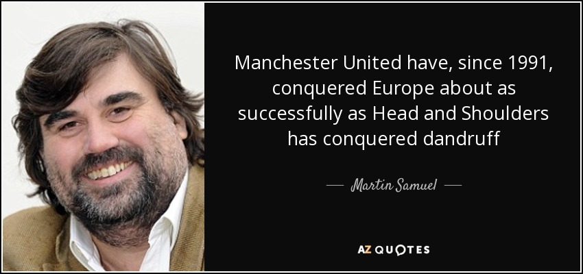 Manchester United have, since 1991, conquered Europe about as successfully as Head and Shoulders has conquered dandruff - Martin Samuel