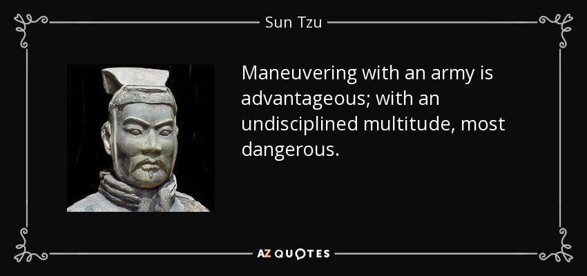 Maneuvering with an army is advantageous; with an undisciplined multitude, most dangerous. - Sun Tzu