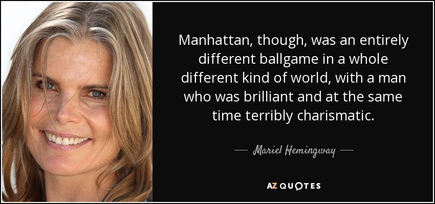 Manhattan, though, was an entirely different ballgame in a whole different kind of world, with a man who was brilliant and at the same time terribly charismatic. - Mariel Hemingway