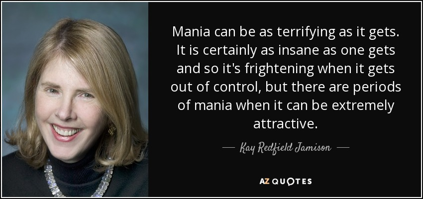 Mania can be as terrifying as it gets. It is certainly as insane as one gets and so it's frightening when it gets out of control, but there are periods of mania when it can be extremely attractive. - Kay Redfield Jamison