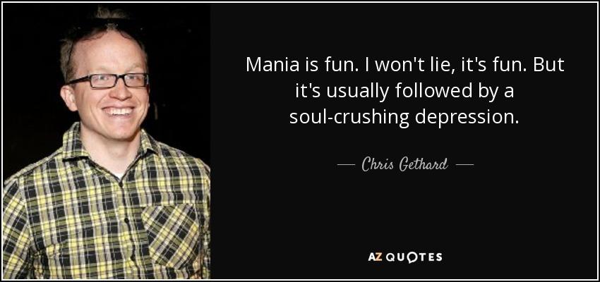 Mania is fun. I won't lie, it's fun. But it's usually followed by a soul-crushing depression. - Chris Gethard