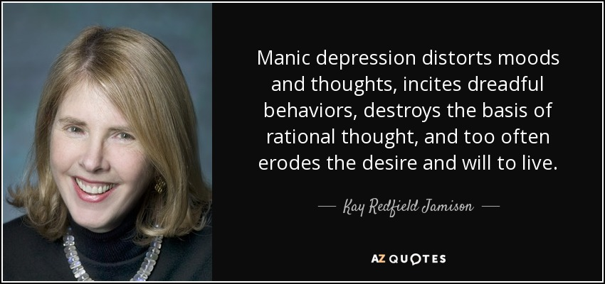 Manic depression distorts moods and thoughts, incites dreadful behaviors, destroys the basis of rational thought, and too often erodes the desire and will to live. - Kay Redfield Jamison