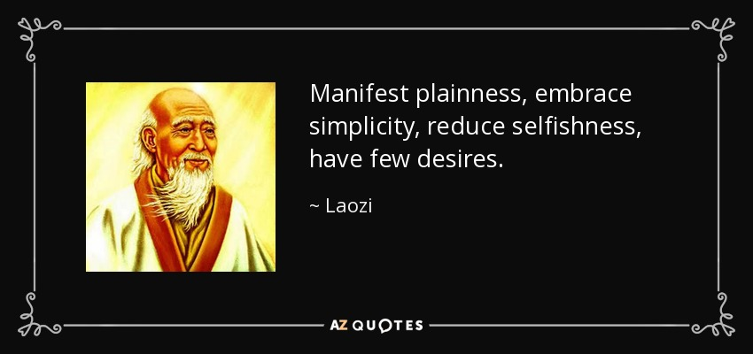 Manifest plainness, embrace simplicity, reduce selfishness, have few desires. - Laozi