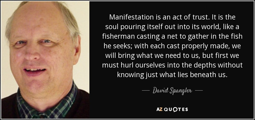 Manifestation is an act of trust. It is the soul pouring itself out into its world, like a fisherman casting a net to gather in the fish he seeks; with each cast properly made, we will bring what we need to us, but first we must hurl ourselves into the depths without knowing just what lies beneath us. - David Spangler