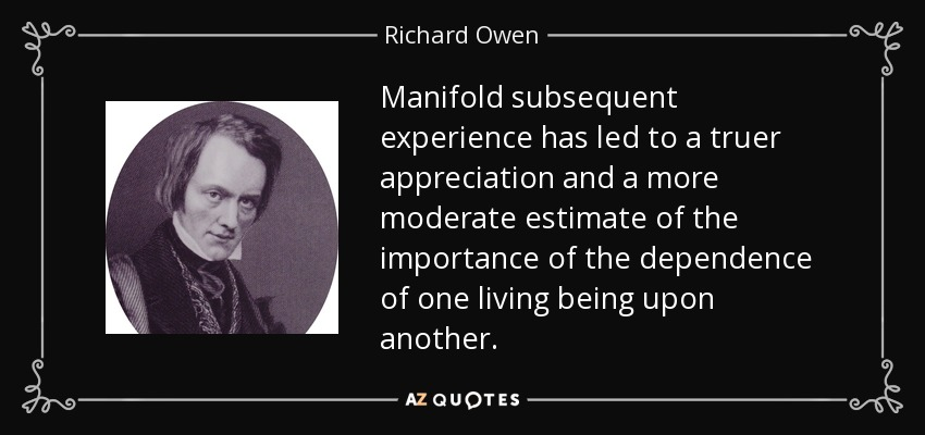 Manifold subsequent experience has led to a truer appreciation and a more moderate estimate of the importance of the dependence of one living being upon another. - Richard Owen