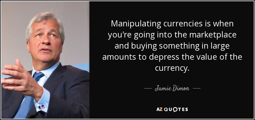 Manipulating currencies is when you're going into the marketplace and buying something in large amounts to depress the value of the currency. - Jamie Dimon