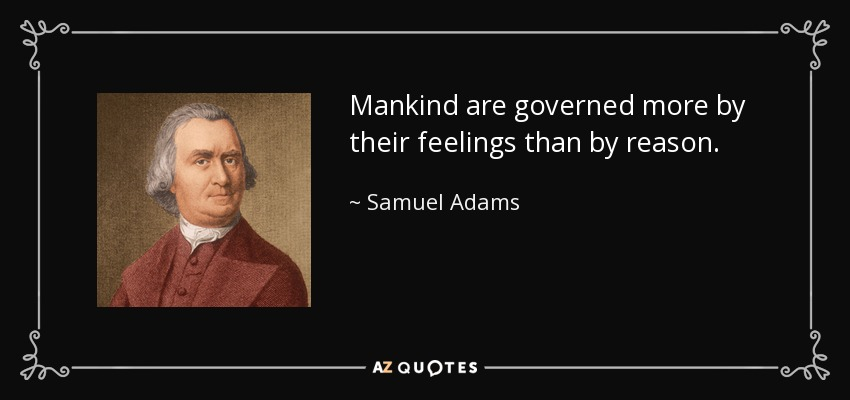 Mankind are governed more by their feelings than by reason. - Samuel Adams