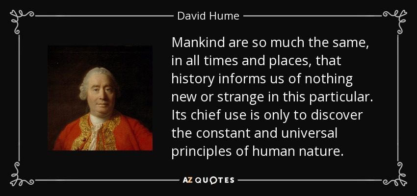 Mankind are so much the same, in all times and places, that history informs us of nothing new or strange in this particular. Its chief use is only to discover the constant and universal principles of human nature. - David Hume