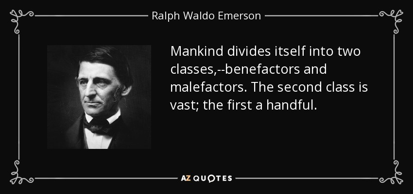 Mankind divides itself into two classes,--benefactors and malefactors. The second class is vast; the first a handful. - Ralph Waldo Emerson