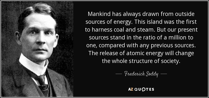Mankind has always drawn from outside sources of energy. This island was the first to harness coal and steam. But our present sources stand in the ratio of a million to one, compared with any previous sources. The release of atomic energy will change the whole structure of society. - Frederick Soddy