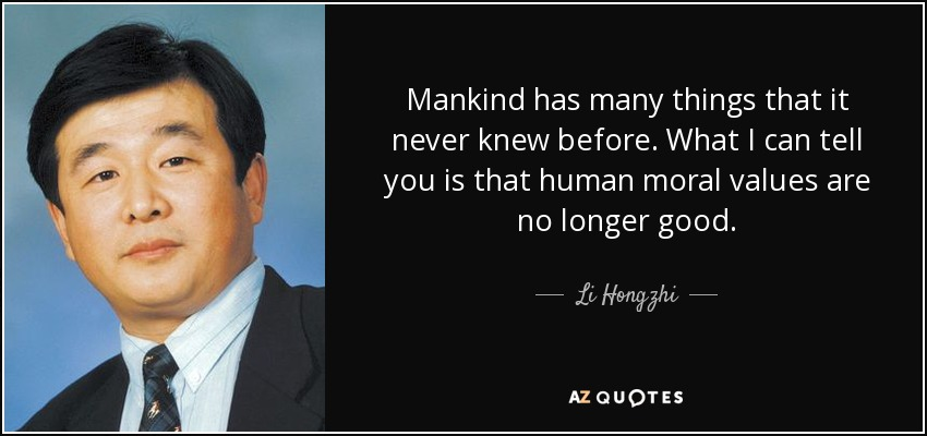 Mankind has many things that it never knew before. What I can tell you is that human moral values are no longer good. - Li Hongzhi
