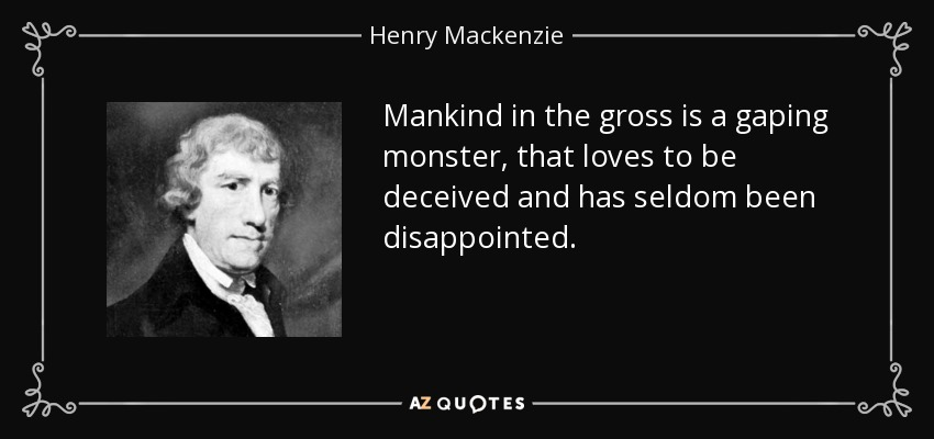 Mankind in the gross is a gaping monster, that loves to be deceived and has seldom been disappointed. - Henry Mackenzie