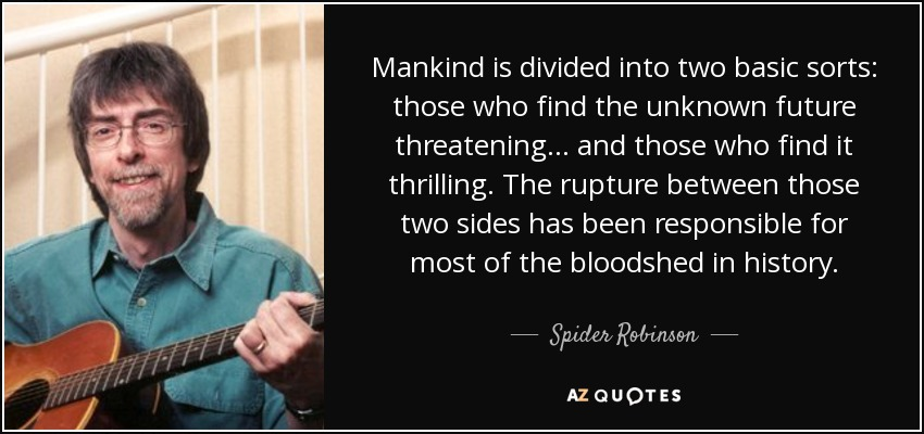 Mankind is divided into two basic sorts: those who find the unknown future threatening ... and those who find it thrilling. The rupture between those two sides has been responsible for most of the bloodshed in history. - Spider Robinson