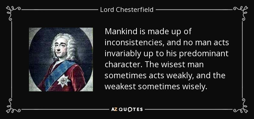 Mankind is made up of inconsistencies, and no man acts invariably up to his predominant character. The wisest man sometimes acts weakly, and the weakest sometimes wisely. - Lord Chesterfield