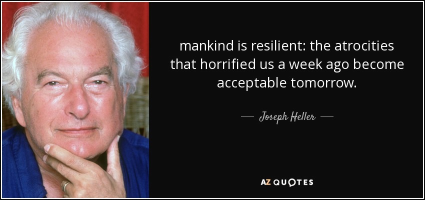 mankind is resilient: the atrocities that horrified us a week ago become acceptable tomorrow. - Joseph Heller