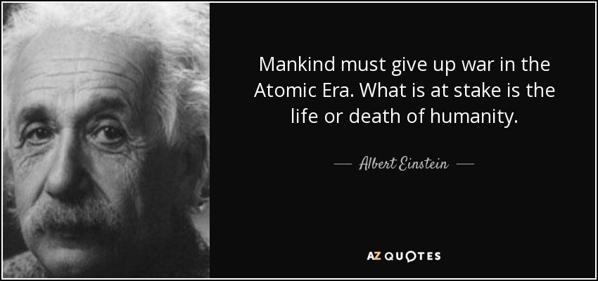 Mankind must give up war in the Atomic Era. What is at stake is the life or death of humanity. - Albert Einstein