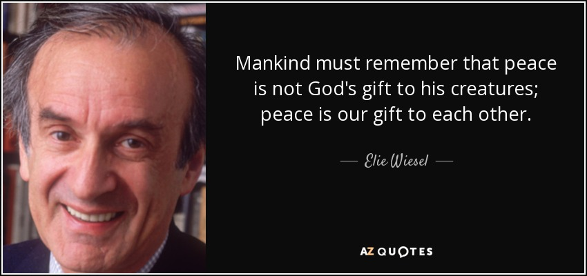 Mankind must remember that peace is not God's gift to his creatures; peace is our gift to each other. - Elie Wiesel