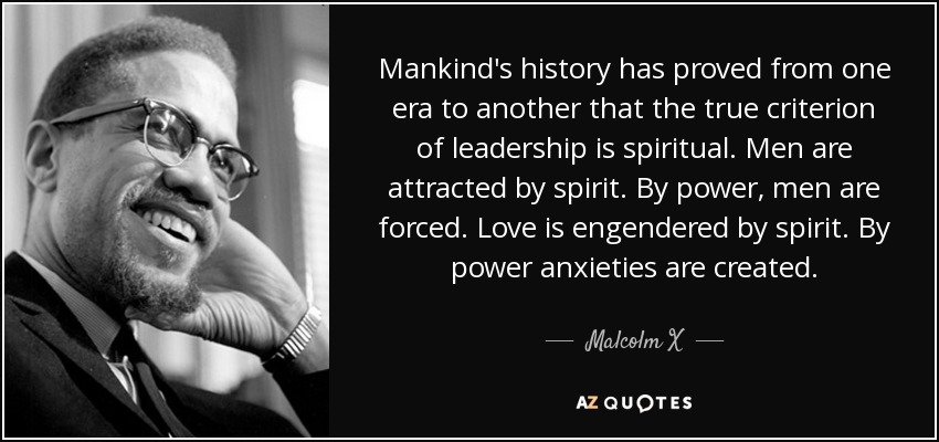 Mankind's history has proved from one era to another that the true criterion of leadership is spiritual. Men are attracted by spirit. By power, men are forced. Love is engendered by spirit. By power anxieties are created. - Malcolm X