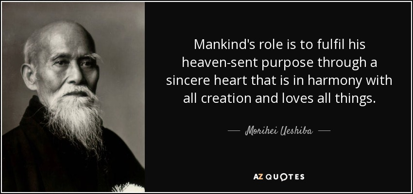 Mankind's role is to fulfil his heaven-sent purpose through a sincere heart that is in harmony with all creation and loves all things. - Morihei Ueshiba