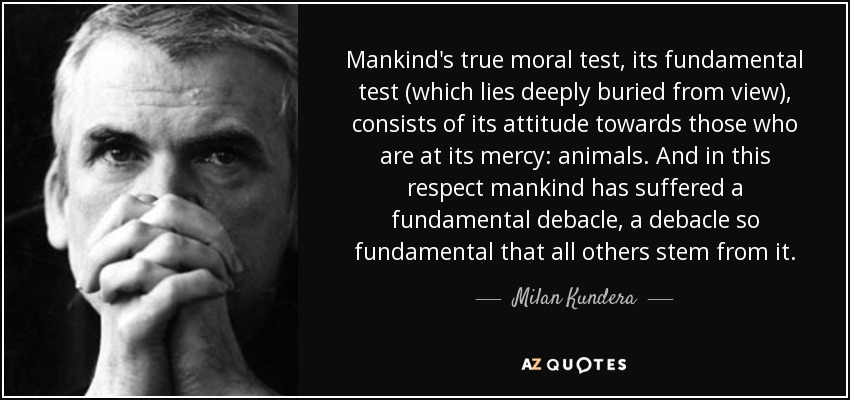 Mankind's true moral test, its fundamental test (which lies deeply buried from view), consists of its attitude towards those who are at its mercy: animals. And in this respect mankind has suffered a fundamental debacle, a debacle so fundamental that all others stem from it. - Milan Kundera