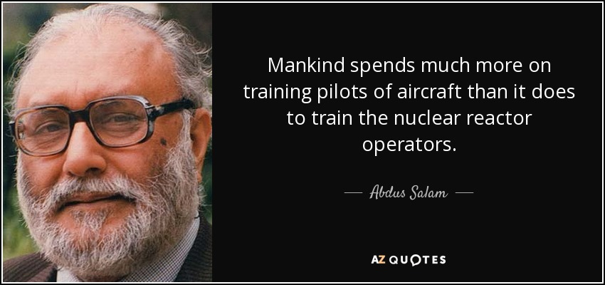 Mankind spends much more on training pilots of aircraft than it does to train the nuclear reactor operators. - Abdus Salam
