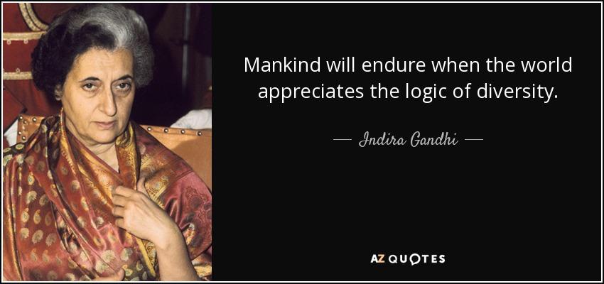 Mankind will endure when the world appreciates the logic of diversity. - Indira Gandhi