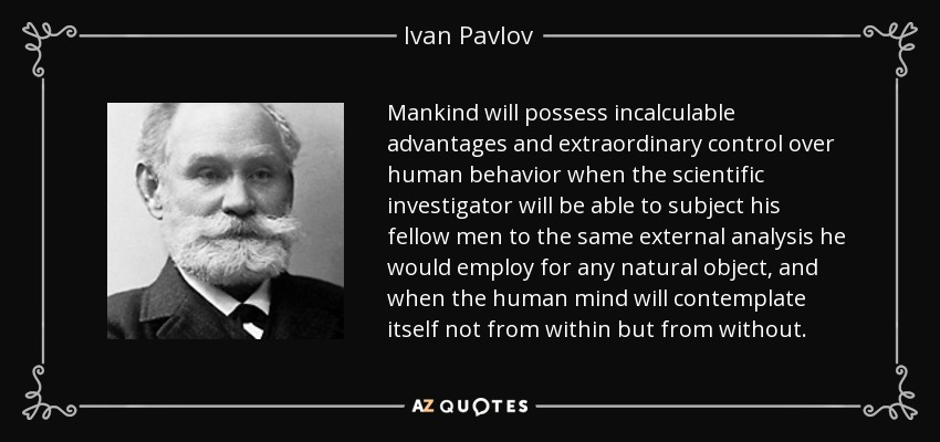 Mankind will possess incalculable advantages and extraordinary control over human behavior when the scientific investigator will be able to subject his fellow men to the same external analysis he would employ for any natural object, and when the human mind will contemplate itself not from within but from without. - Ivan Pavlov