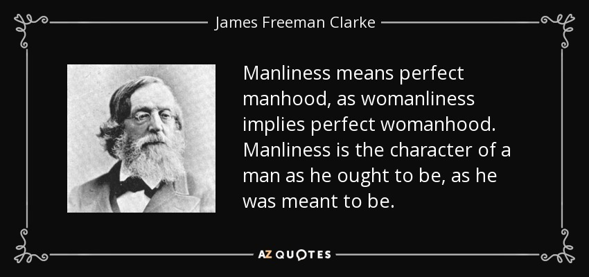 Manliness means perfect manhood, as womanliness implies perfect womanhood. Manliness is the character of a man as he ought to be, as he was meant to be. - James Freeman Clarke