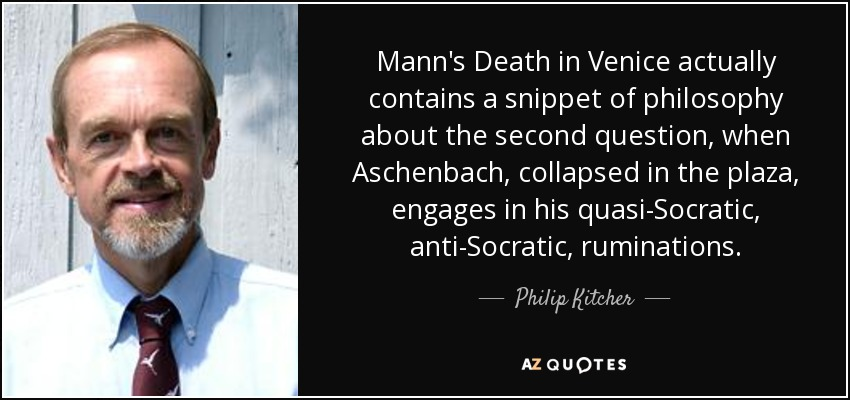 Mann's Death in Venice actually contains a snippet of philosophy about the second question, when Aschenbach, collapsed in the plaza, engages in his quasi-Socratic, anti-Socratic, ruminations. - Philip Kitcher