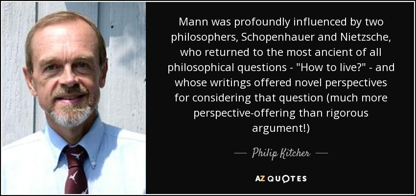 Mann was profoundly influenced by two philosophers, Schopenhauer and Nietzsche, who returned to the most ancient of all philosophical questions -