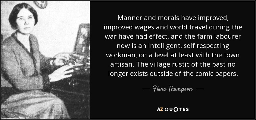 Manner and morals have improved, improved wages and world travel during the war have had effect, and the farm labourer now is an intelligent, self respecting workman, on a level at least with the town artisan. The village rustic of the past no longer exists outside of the comic papers. - Flora Thompson