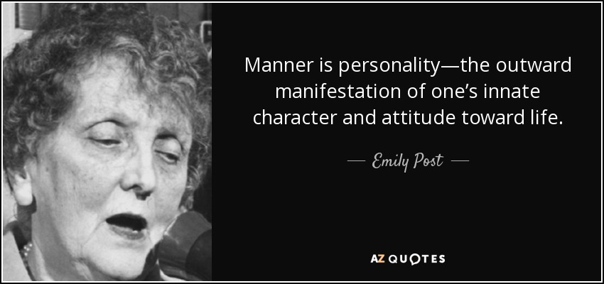 Manner is personality—the outward manifestation of one's innate character and attitude toward life. - Emily Post