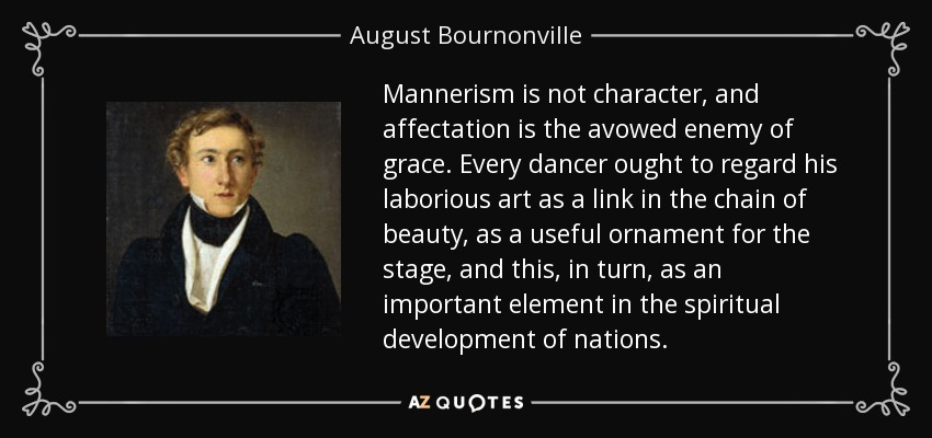 Mannerism is not character, and affectation is the avowed enemy of grace. Every dancer ought to regard his laborious art as a link in the chain of beauty, as a useful ornament for the stage, and this, in turn, as an important element in the spiritual development of nations. - August Bournonville