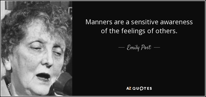 Manners are a sensitive awareness of the feelings of others. - Emily Post