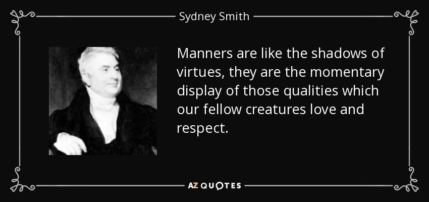 Manners are like the shadows of virtues, they are the momentary display of those qualities which our fellow creatures love and respect. - Sydney Smith