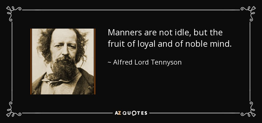 Manners are not idle, but the fruit of loyal and of noble mind. - Alfred Lord Tennyson