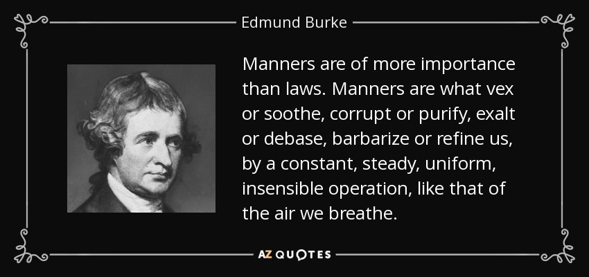 Manners are of more importance than laws. Manners are what vex or soothe, corrupt or purify, exalt or debase, barbarize or refine us, by a constant, steady, uniform, insensible operation, like that of the air we breathe. - Edmund Burke
