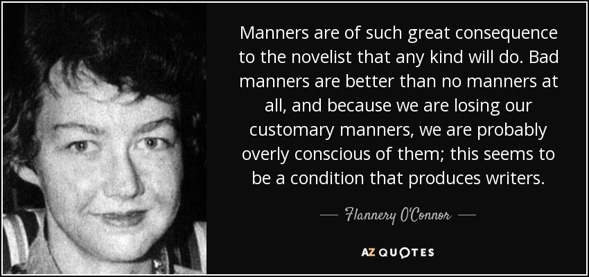 Manners are of such great consequence to the novelist that any kind will do. Bad manners are better than no manners at all, and because we are losing our customary manners, we are probably overly conscious of them; this seems to be a condition that produces writers. - Flannery O'Connor