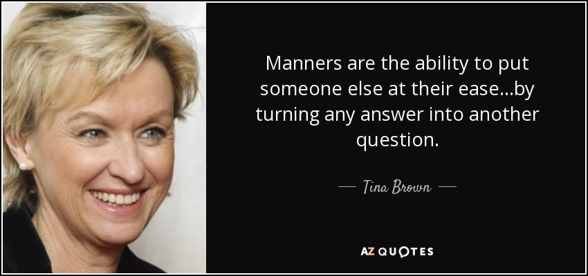 Manners are the ability to put someone else at their ease...by turning any answer into another question. - Tina Brown