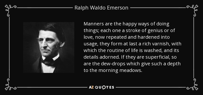 Manners are the happy ways of doing things; each one a stroke of genius or of love, now repeated and hardened into usage, they form at last a rich varnish, with which the routine of life is washed, and its details adorned. If they are superficial, so are the dew-drops which give such a depth to the morning meadows. - Ralph Waldo Emerson