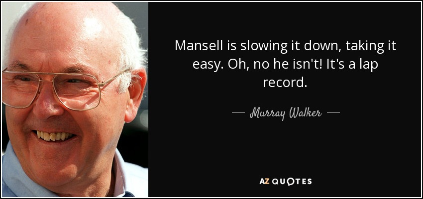 Mansell is slowing it down, taking it easy. Oh, no he isn't! It's a lap record. - Murray Walker